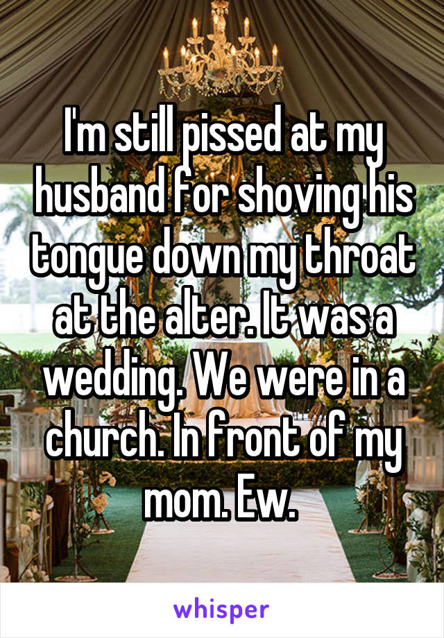 I'm still pissed at my husband for shoving his tongue down my throat at the alter. It was a wedding. We were in a church. In front of my mom. Ew.
