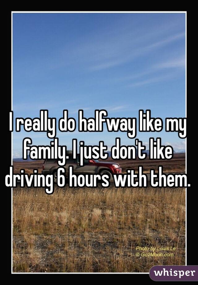 I really do halfway like my family. I just don't like driving 6 hours with them.
