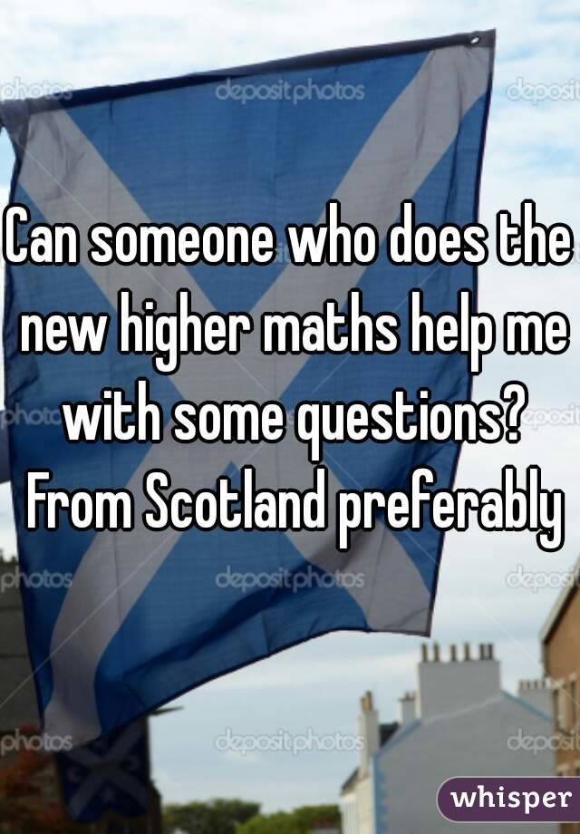 Can someone who does the new higher maths help me with some questions? From Scotland preferably