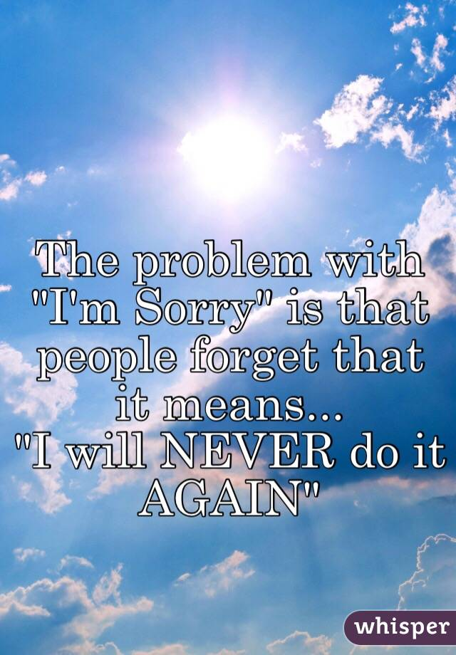"""The problem with """"I'm Sorry"""" is that people forget that it means... """"I will NEVER do it AGAIN"""""""