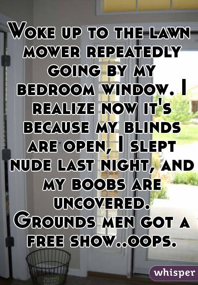 Woke up to the lawn mower repeatedly going by my bedroom window. I realize now it's because my blinds are open, I slept nude last night, and my boobs are uncovered. Grounds men got a free show..oops.