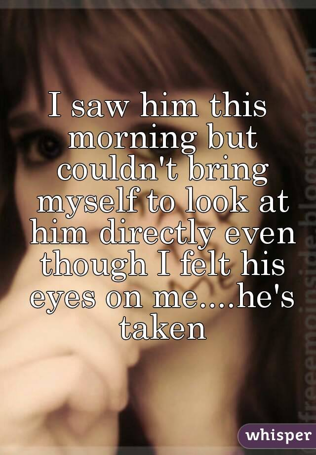 I saw him this morning but couldn't bring myself to look at him directly even though I felt his eyes on me....he's taken