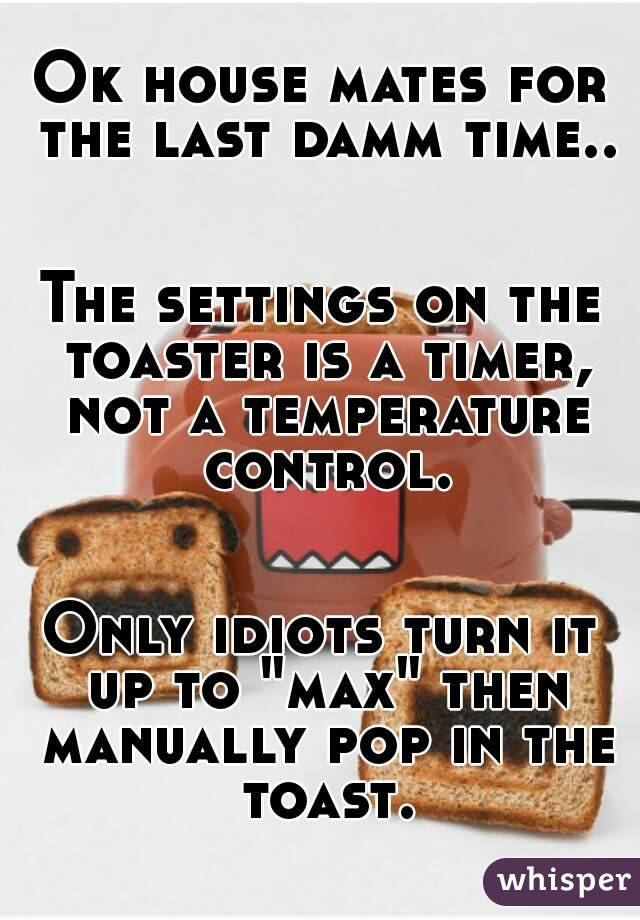 """Ok house mates for the last damm time..   The settings on the toaster is a timer, not a temperature control.   Only idiots turn it up to """"max"""" then manually pop in the toast."""