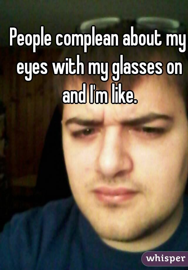 People complean about my eyes with my glasses on and I'm like.