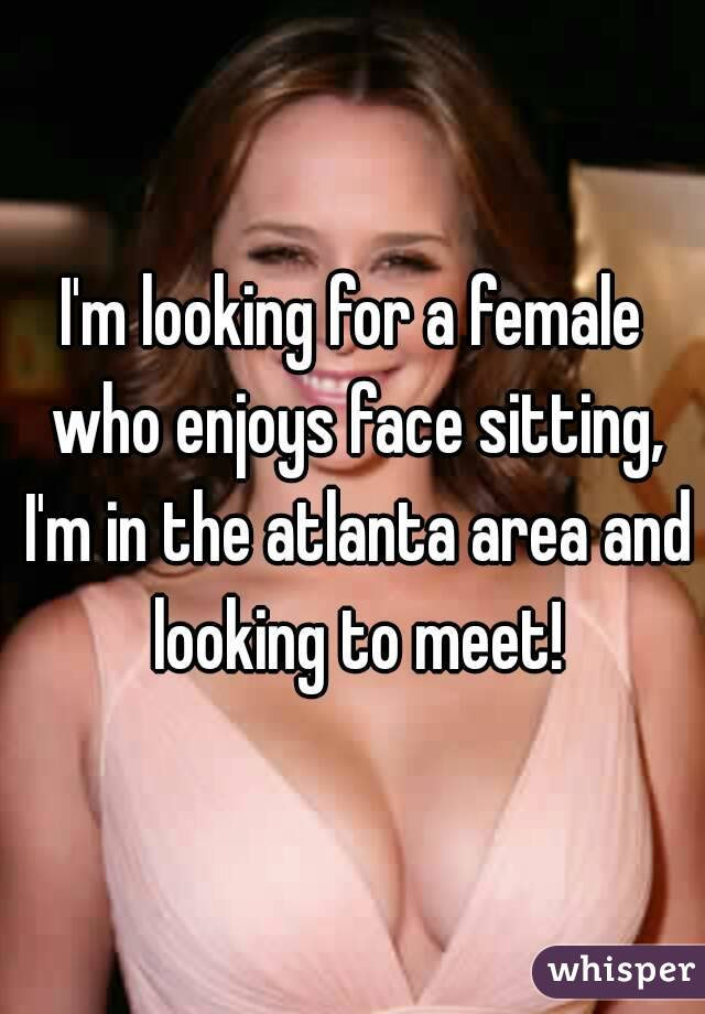 I'm looking for a female who enjoys face sitting, I'm in the atlanta area and looking to meet!