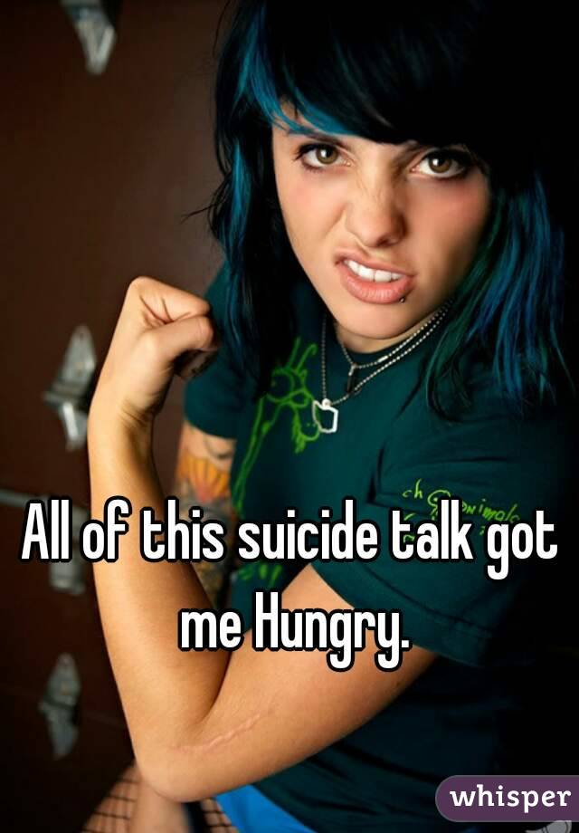 All of this suicide talk got me Hungry.