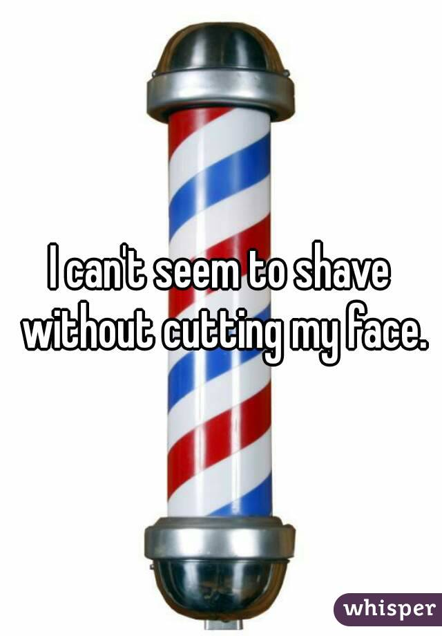 I can't seem to shave without cutting my face.