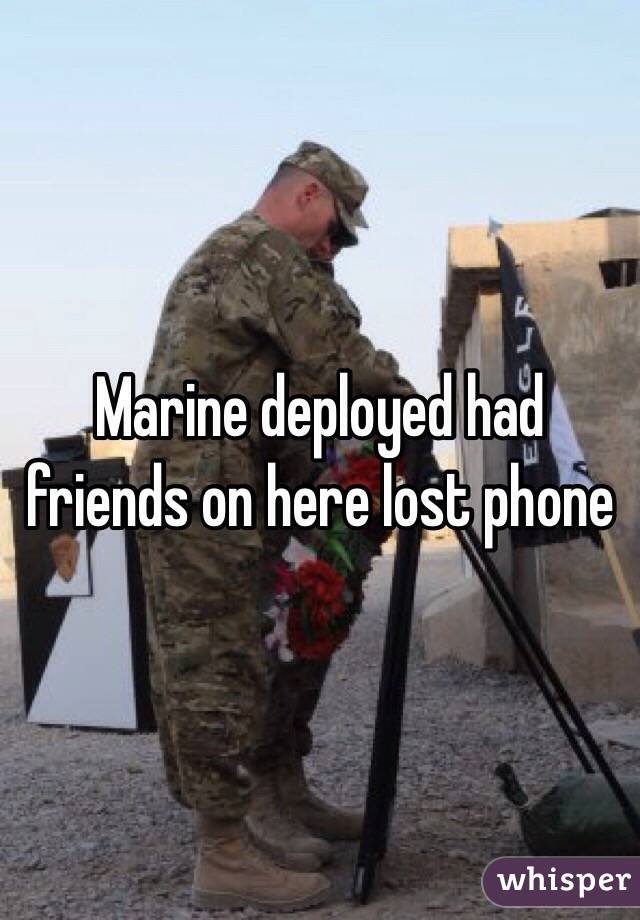 Marine deployed had friends on here lost phone