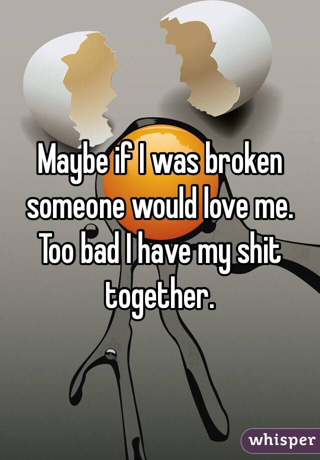 Maybe if I was broken someone would love me. Too bad I have my shit together.