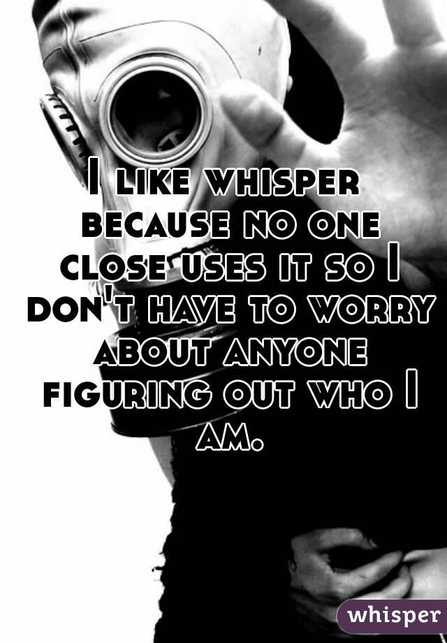I like whisper because no one close uses it so I don't have to worry about anyone figuring out who I am.