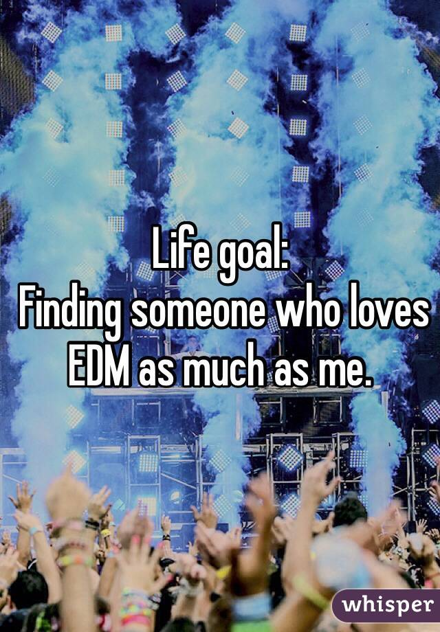 Life goal:  Finding someone who loves EDM as much as me.