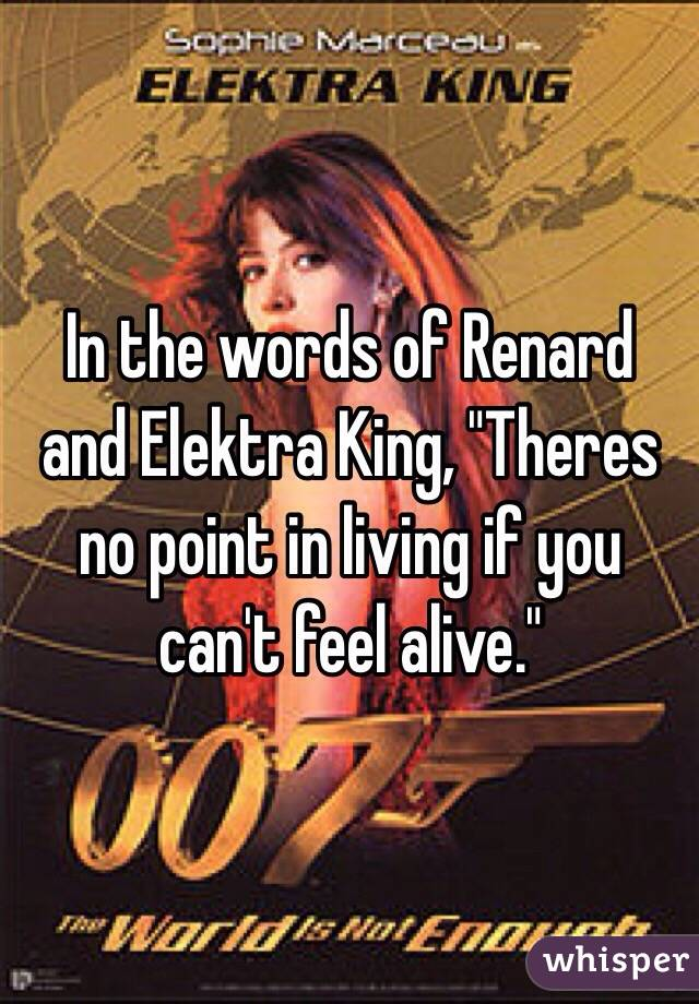 """In the words of Renard and Elektra King, """"Theres no point in living if you can't feel alive."""""""