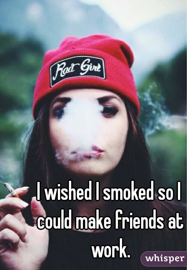 I wished I smoked so I could make friends at work.