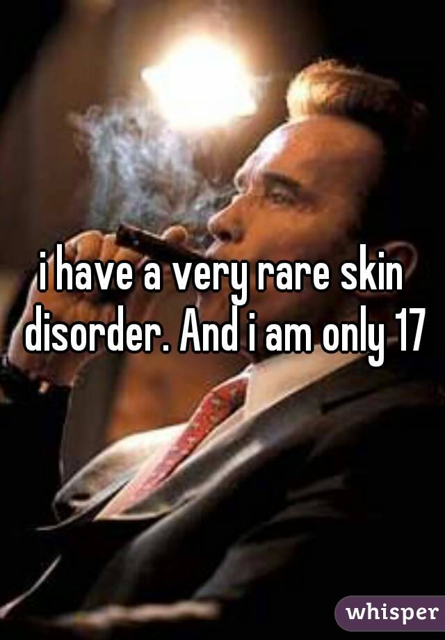 i have a very rare skin disorder. And i am only 17