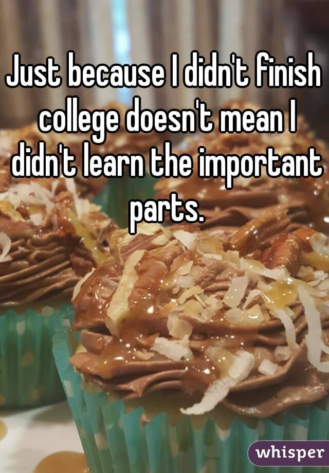 Just because I didn't finish college doesn't mean I didn't learn the important parts.