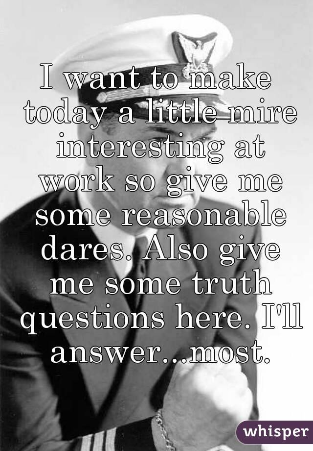 I want to make today a little mire interesting at work so give me some reasonable dares. Also give me some truth questions here. I'll answer...most.