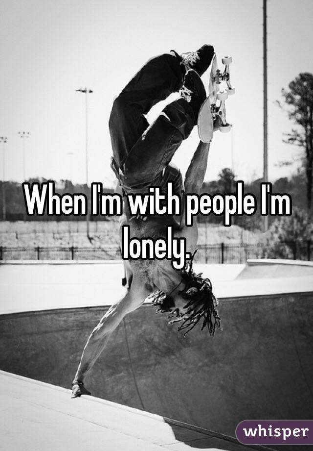 When I'm with people I'm lonely.