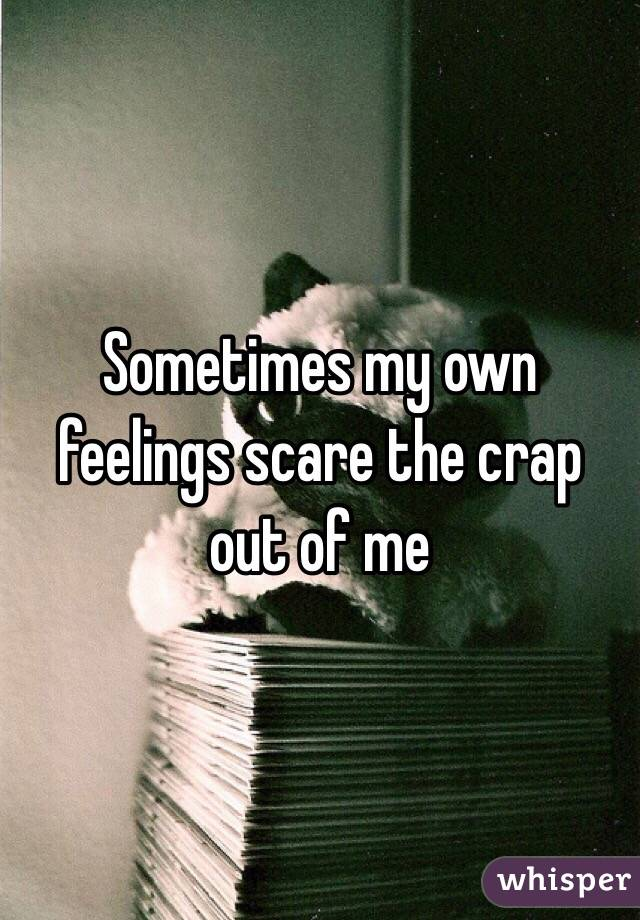 Sometimes my own feelings scare the crap out of me