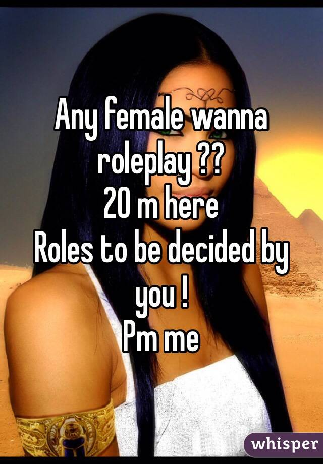 Any female wanna roleplay ?? 20 m here Roles to be decided by you ! Pm me