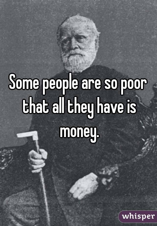 Some people are so poor that all they have is money.