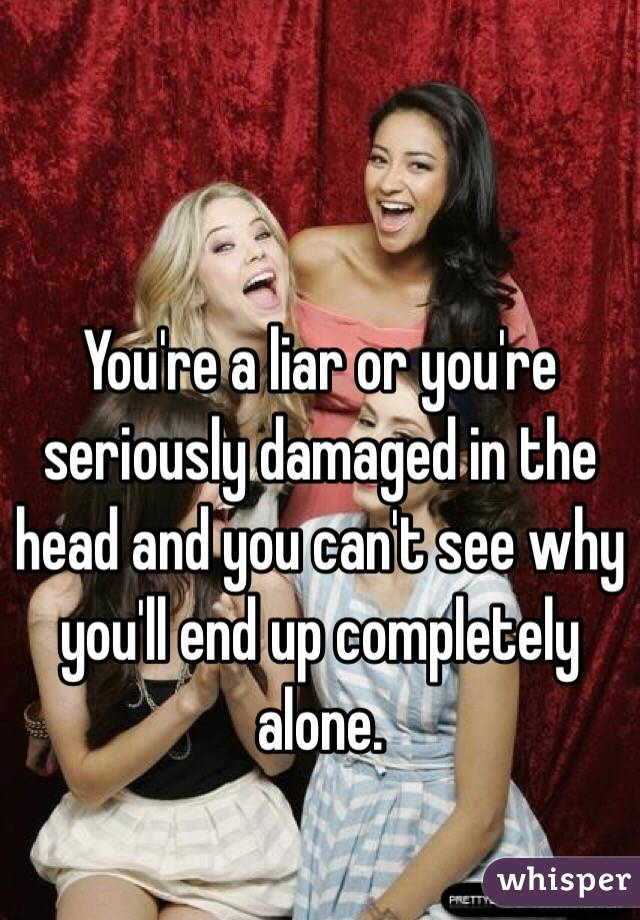 You're a liar or you're seriously damaged in the head and you can't see why you'll end up completely alone.