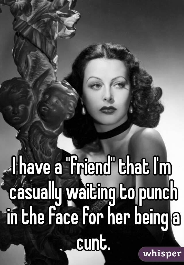 """I have a """"friend"""" that I'm casually waiting to punch in the face for her being a cunt."""