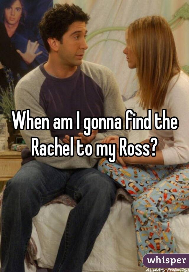 When am I gonna find the Rachel to my Ross?