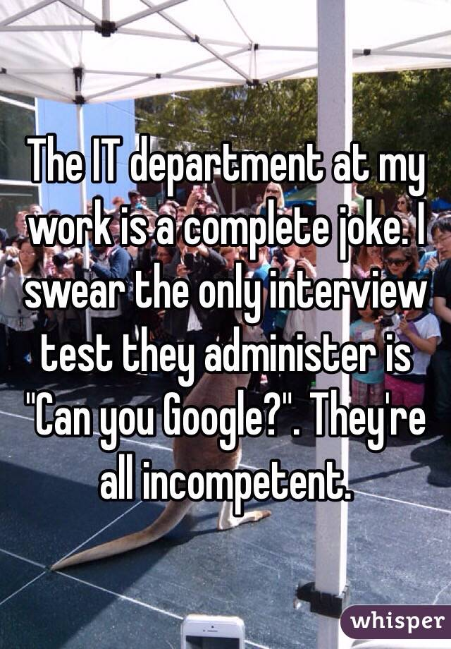 """The IT department at my work is a complete joke. I swear the only interview test they administer is """"Can you Google?"""". They're all incompetent."""