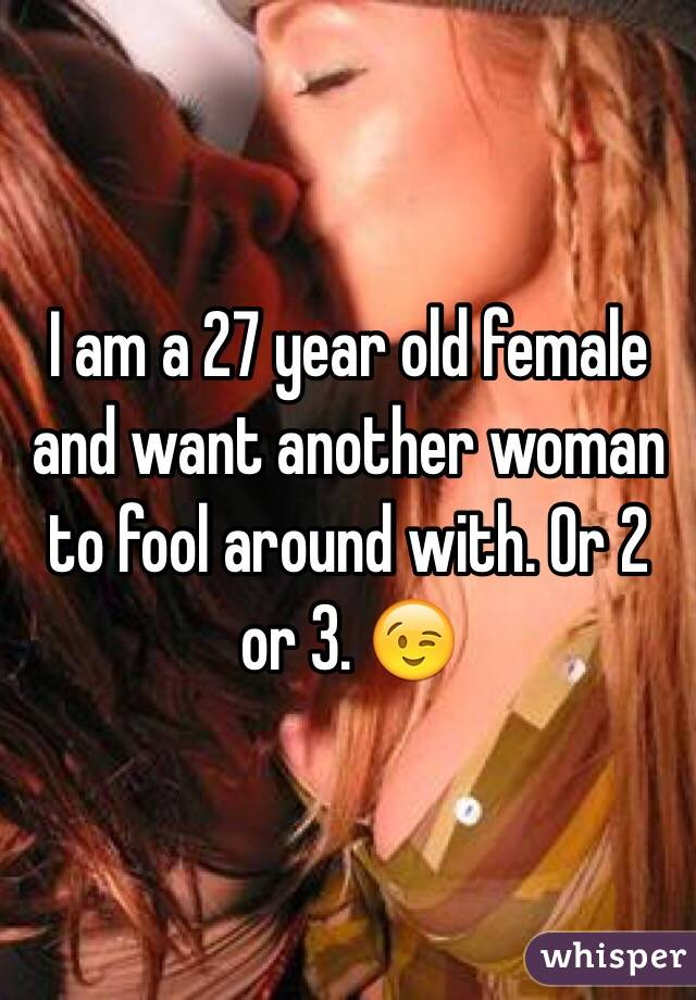 I am a 27 year old female and want another woman to fool around with. Or 2 or 3. 😉