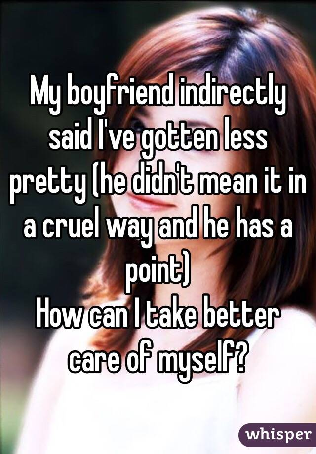 My boyfriend indirectly said I've gotten less pretty (he didn't mean it in a cruel way and he has a point) How can I take better care of myself?