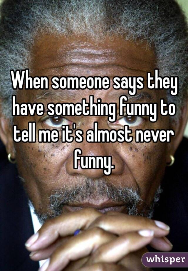 When someone says they have something funny to tell me it's almost never funny.