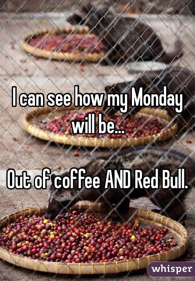 I can see how my Monday will be...  Out of coffee AND Red Bull.