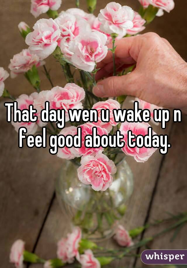 That day wen u wake up n feel good about today.