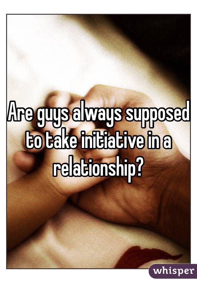 Are guys always supposed to take initiative in a relationship?