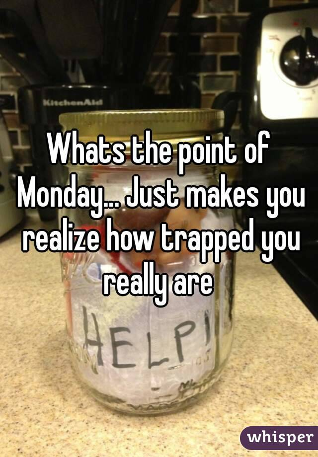 Whats the point of Monday... Just makes you realize how trapped you really are