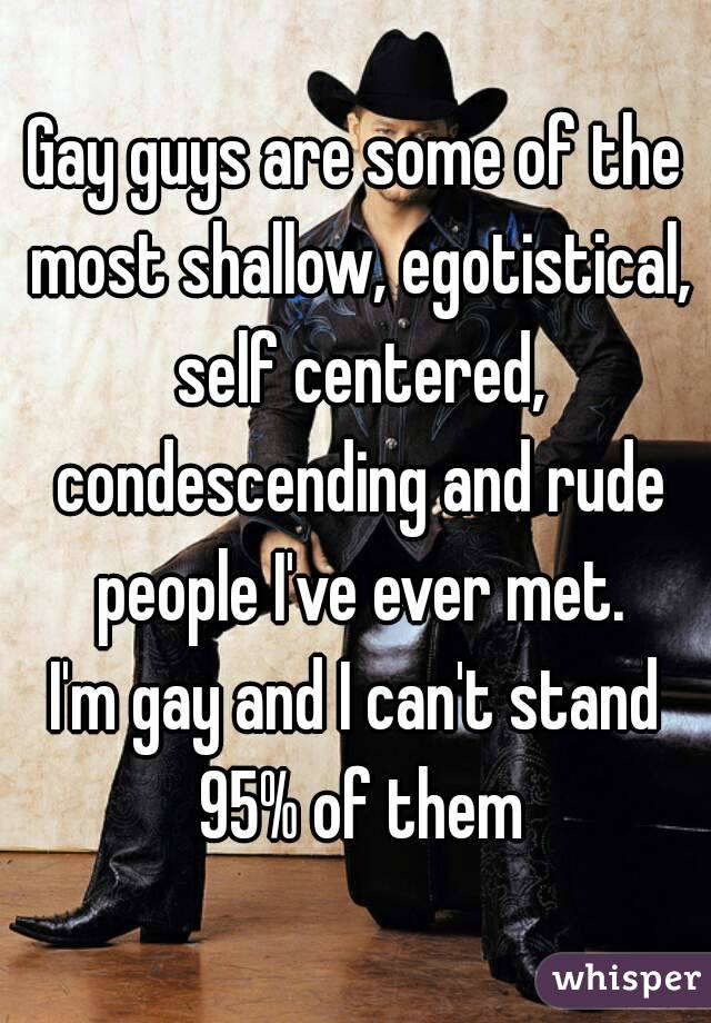 Gay guys are some of the most shallow, egotistical, self centered, condescending and rude people I've ever met. I'm gay and I can't stand 95% of them