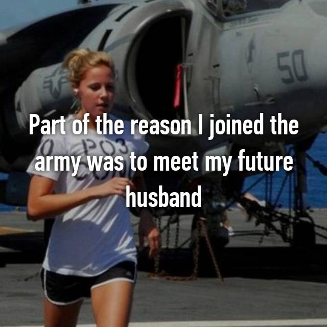 Part of the reason I joined the army was to meet my future husband