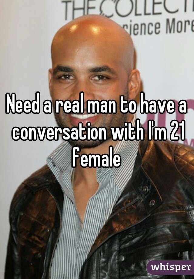 Need a real man to have a conversation with I'm 21 female