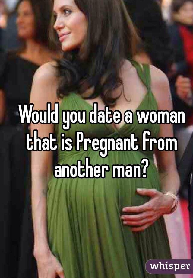 would you date a pregnant woman