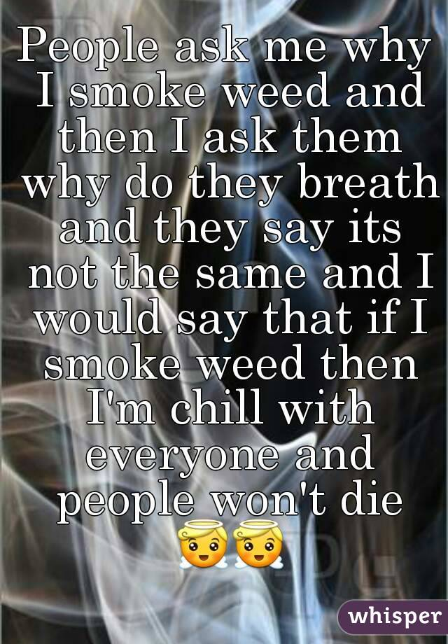 People ask me why I smoke weed and then I ask them why do