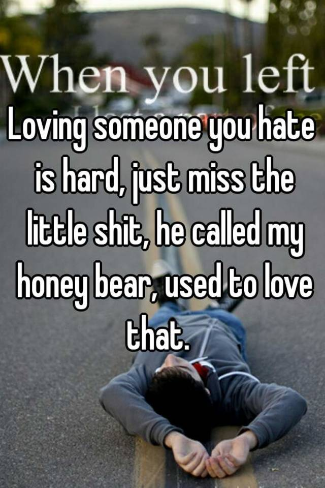 Loving Someone You Hate Is Hard, Just Miss The Little Shit, He Called My Honey  Bear, Used To Love That.
