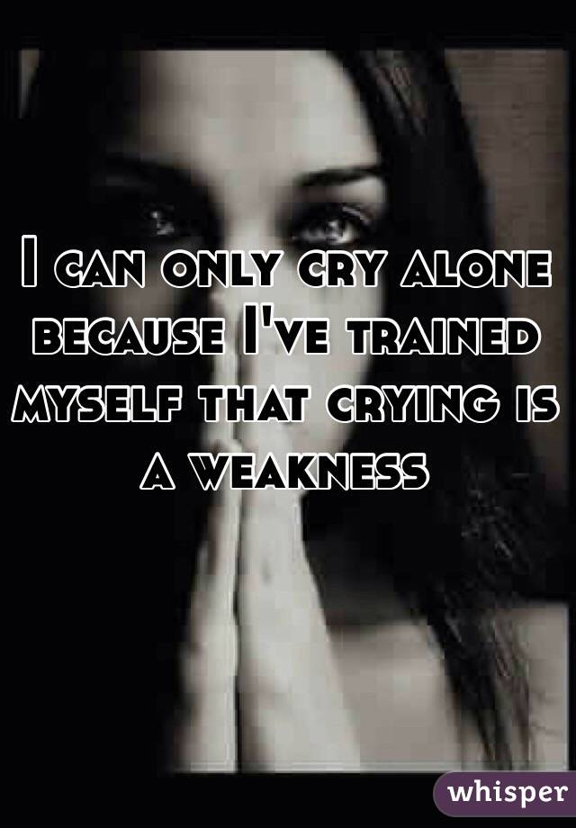 I Can Only Cry Alone Because I've Trained Myself That Crying Is A Magnificent Alone Cry