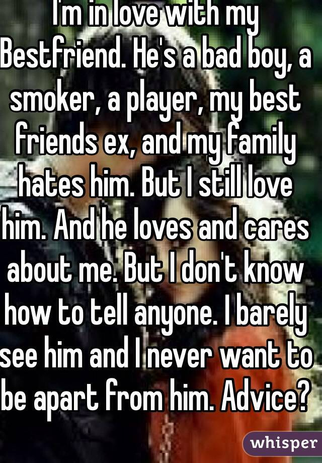 I'm in love with my Bestfriend  He's a bad boy, a smoker, a