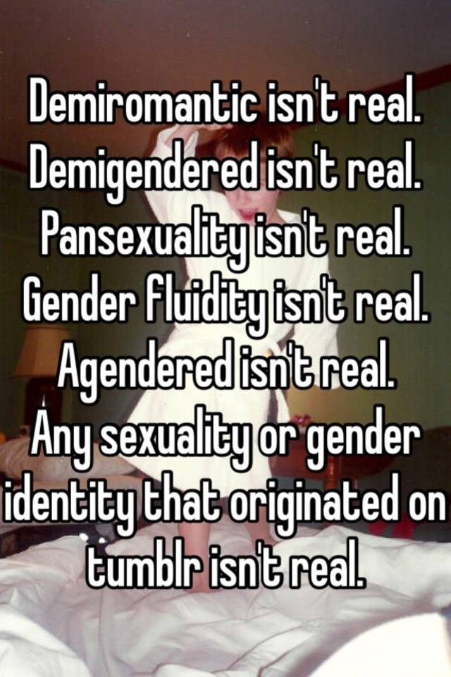Demiromantic isn't real  Demigendered isn't real  Pansexuality isn't