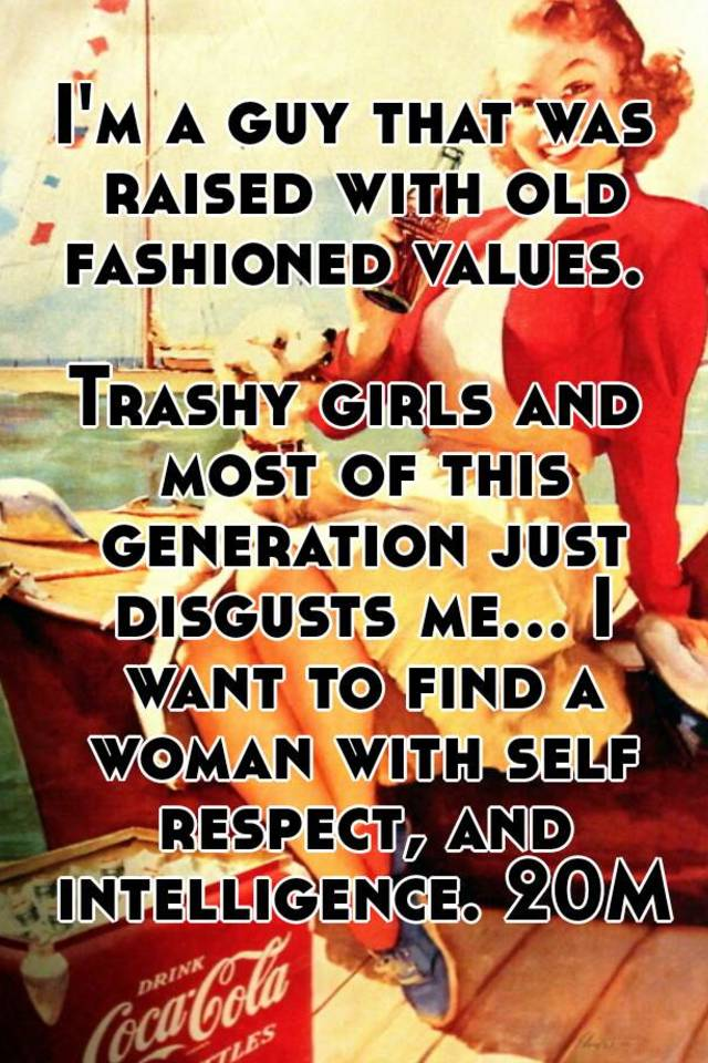 I'm a guy that was raised with old fashioned values  Trashy girls