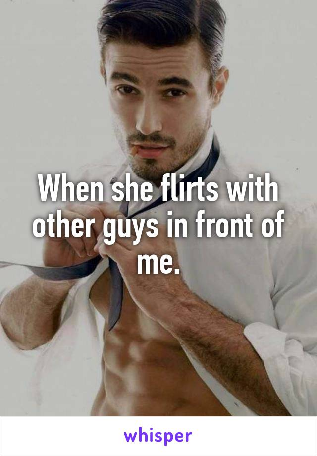 she flirts with other guys in front of me