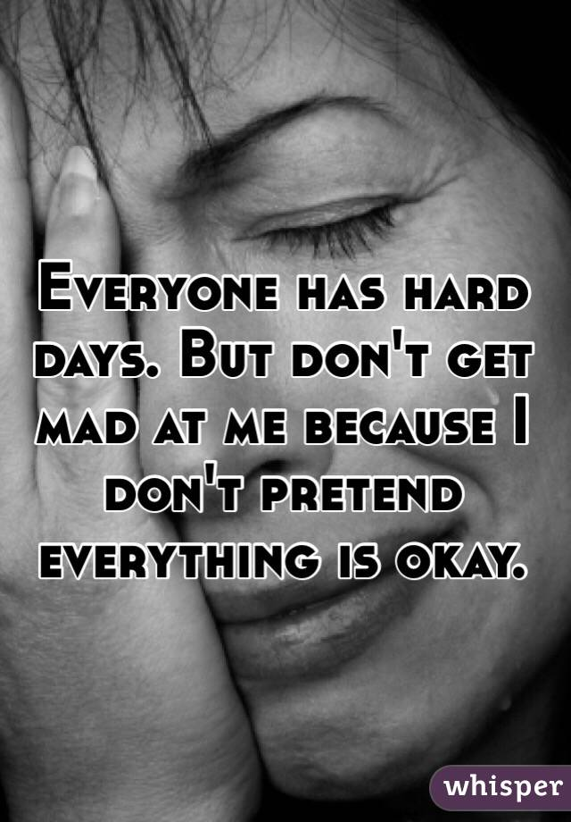 Everyone has hard days. But don't get mad at me because I don't pretend everything is okay.