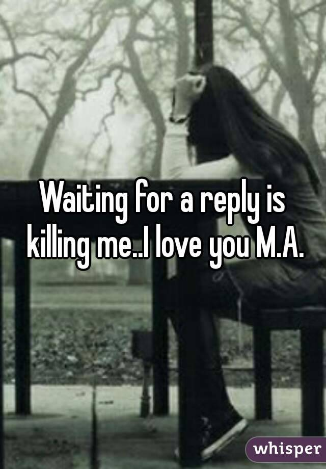 Waiting for a reply is killing me..I love you M.A.
