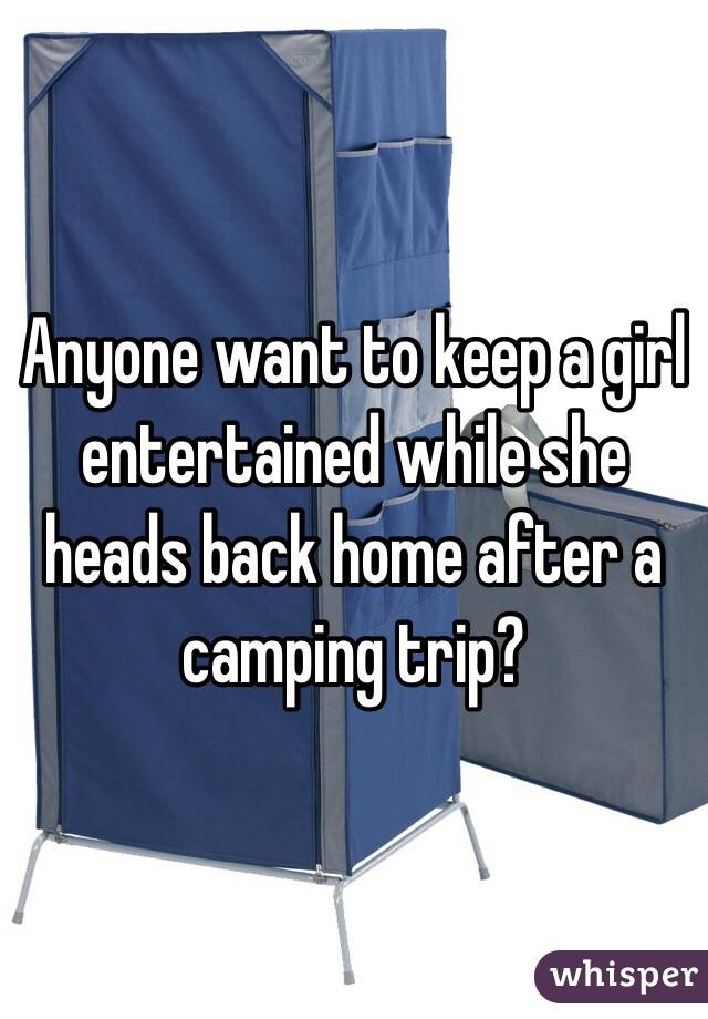 Anyone want to keep a girl entertained while she heads back home after a camping trip?