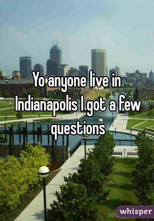 Yo anyone live in Indianapolis I got a few questions